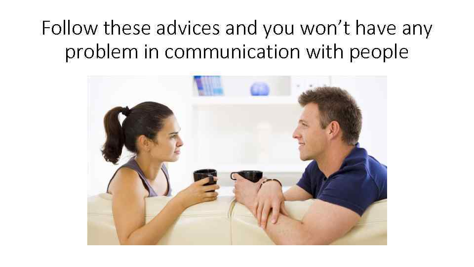 Follow these advices and you won't have any problem in communication with people
