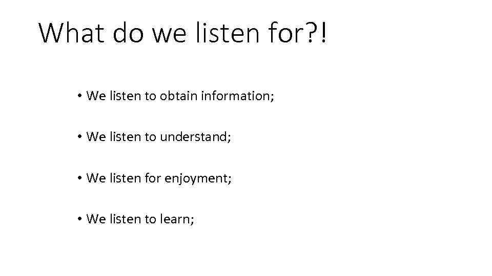 What do we listen for? ! • We listen to obtain information; • We