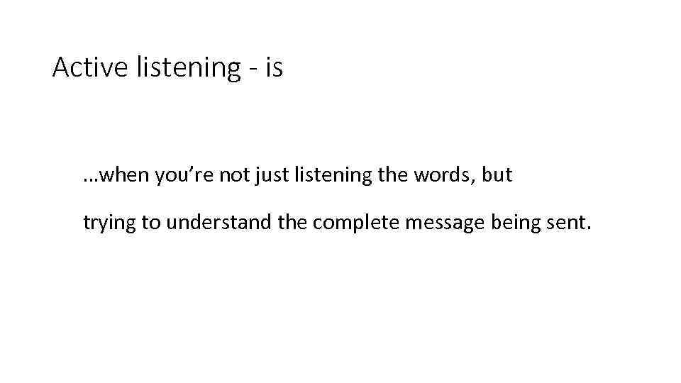 Active listening - is …when you're not just listening the words, but trying to