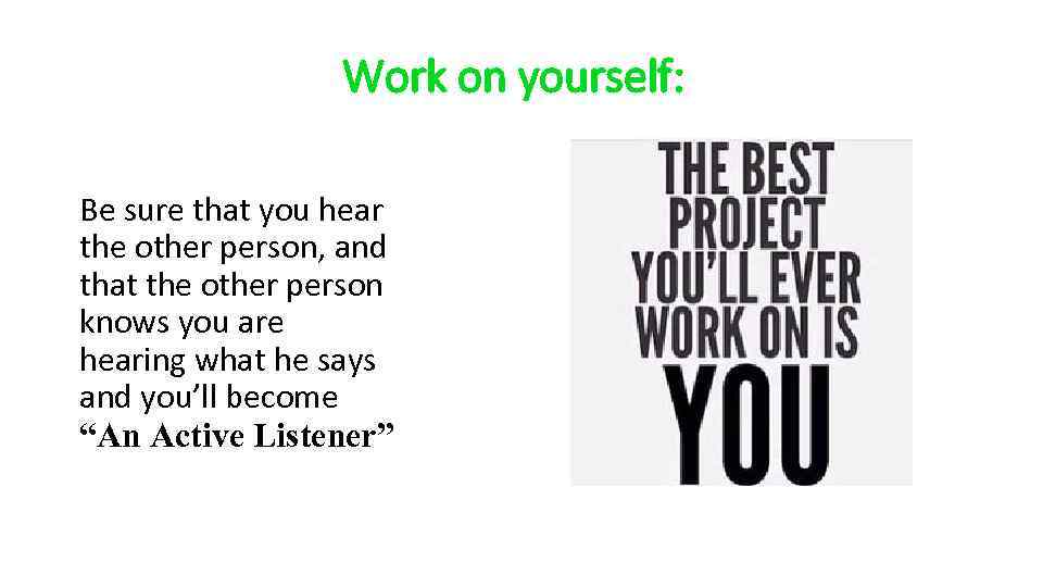 Work on yourself: Be sure that you hear the other person, and that the