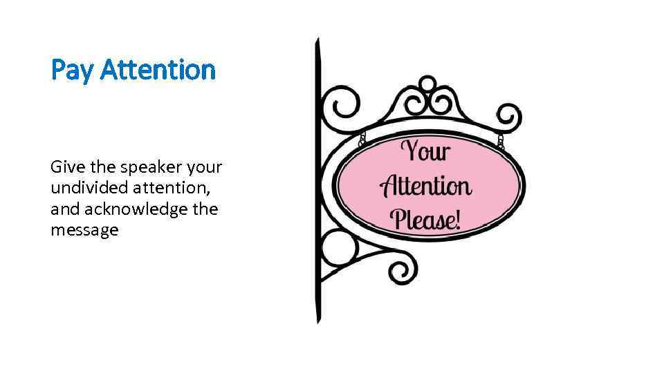 Pay Attention Give the speaker your undivided attention, and acknowledge the message