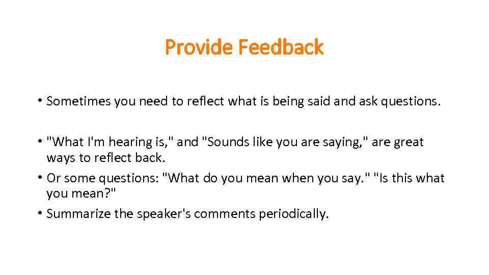 Provide Feedback • Sometimes you need to reflect what is being said and ask