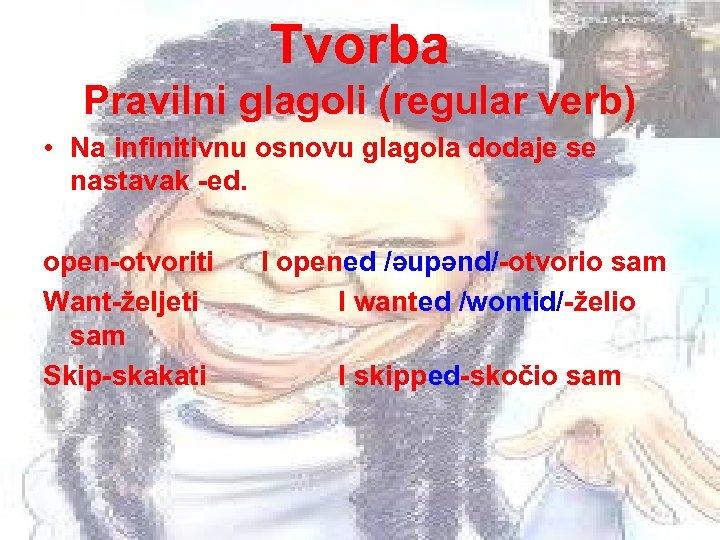 Tvorba Pravilni glagoli (regular verb) • Na infinitivnu osnovu glagola dodaje se nastavak -ed.