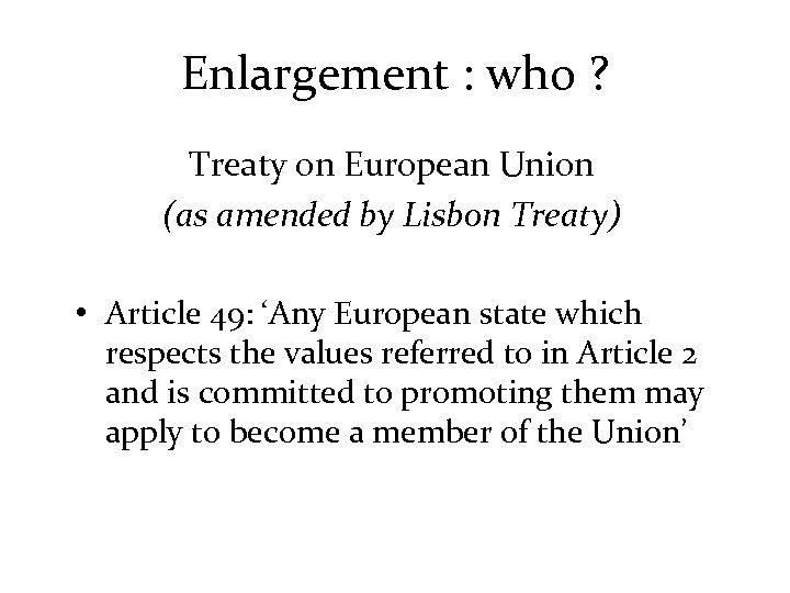 Enlargement : who ? Treaty on European Union (as amended by Lisbon Treaty) •