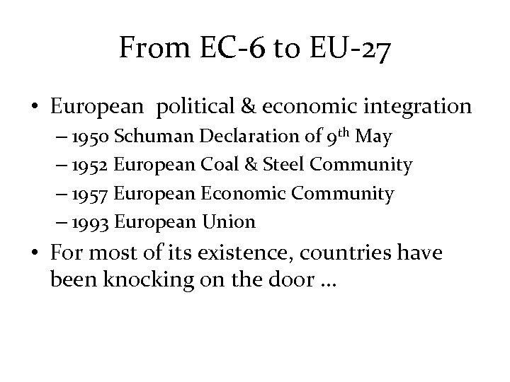 From EC-6 to EU-27 • European political & economic integration – 1950 Schuman Declaration