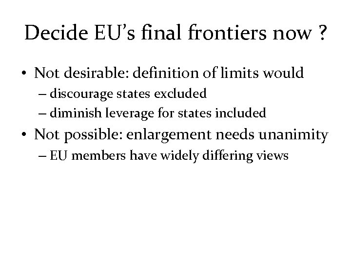 Decide EU's final frontiers now ? • Not desirable: definition of limits would –