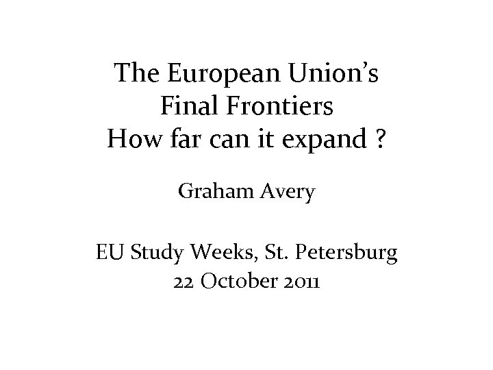 The European Union's Final Frontiers How far can it expand ? Graham Avery EU