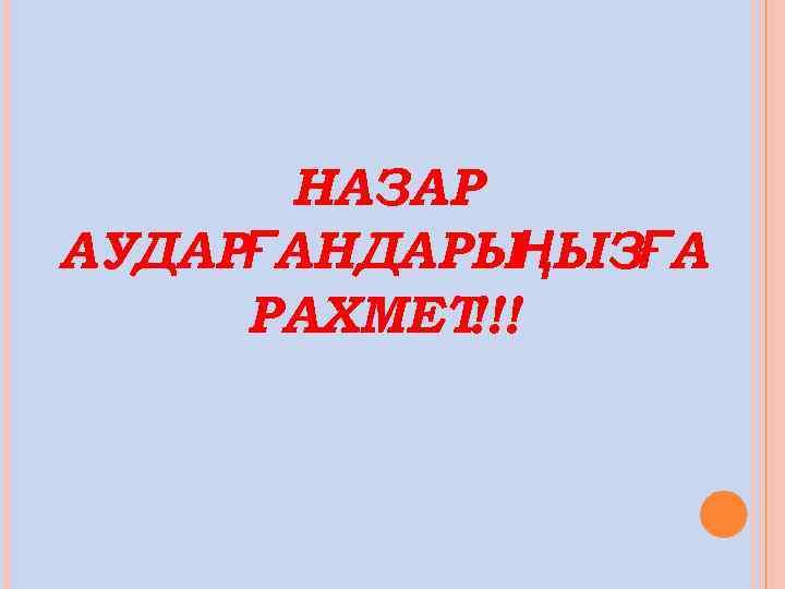 НАЗАР АУДАРҒАНДАРЫҢЫЗҒА РАХМЕТ !!!