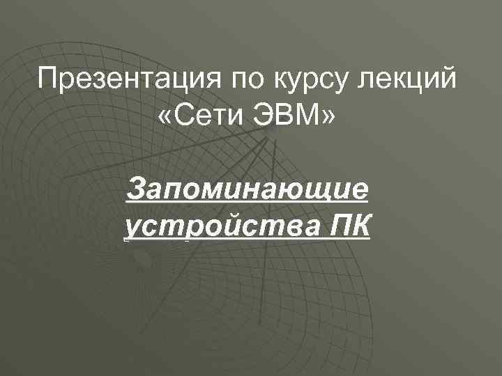 Презентация по курсу лекций «Сети ЭВМ» Запоминающие устройства ПК