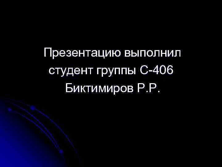 Презентацию выполнил студент группы С-406 Биктимиров Р. Р.