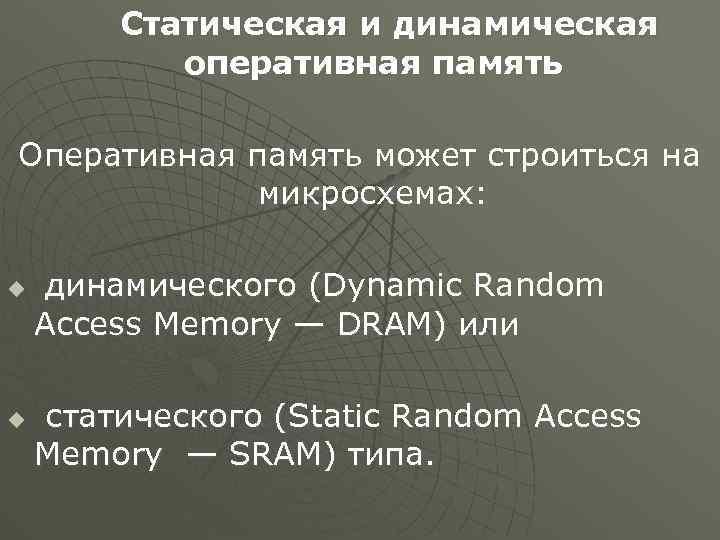 Статическая и динамическая оперативная память Оперативная память может строиться на микросхемах: u u динамического
