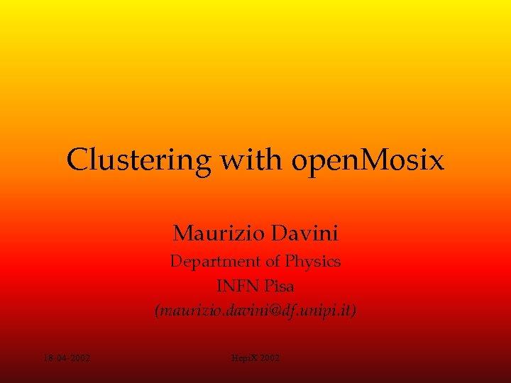 Clustering with open. Mosix Maurizio Davini Department of Physics INFN Pisa (maurizio. davini@df. unipi.