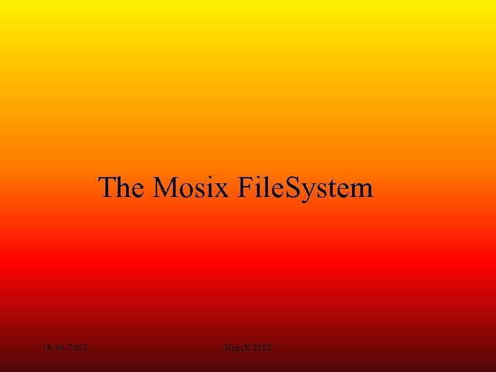 The Mosix File. System 18 -04 -2002 Hepi. X 2002