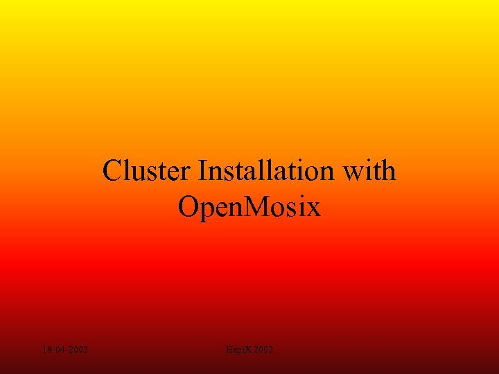Cluster Installation with Open. Mosix 18 -04 -2002 Hepi. X 2002