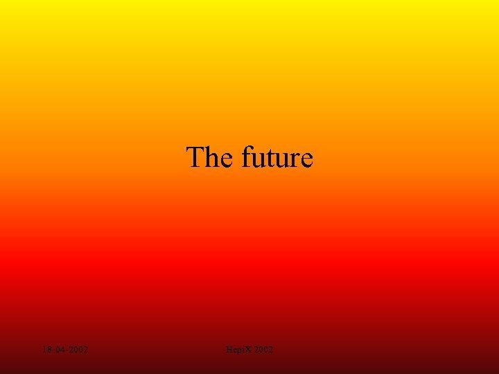 The future 18 -04 -2002 Hepi. X 2002