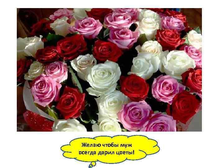 Желаю чтобы муж всегда дарил цветы!