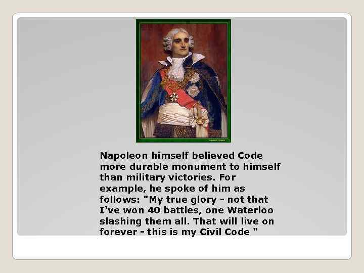 Napoleon himself believed Code more durable monument to himself than military victories. For example,
