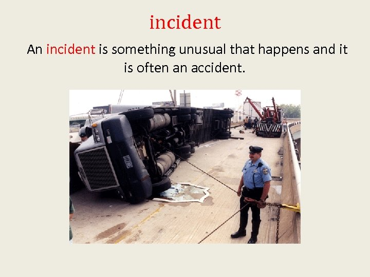 incident An incident is something unusual that happens and it is often an accident.
