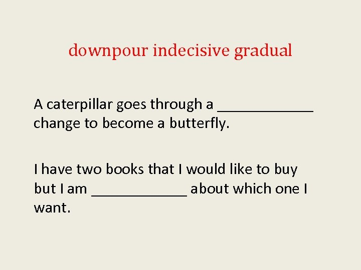 downpour indecisive gradual A caterpillar goes through a ______ change to become a butterfly.