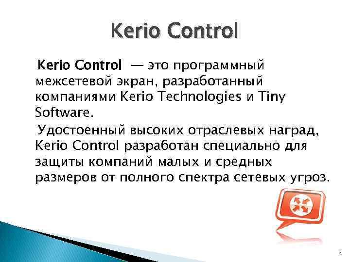 Kerio Control — это программный межсетевой экран, разработанный компаниями Kerio Technologies и Tiny Software.