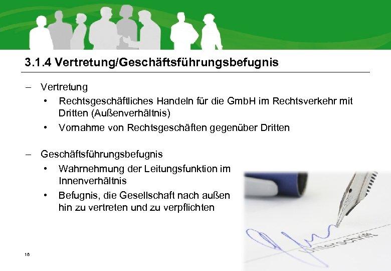 3. 1. 4 Vertretung/Geschäftsführungsbefugnis – Vertretung • Rechtsgeschäftliches Handeln für die Gmb. H im