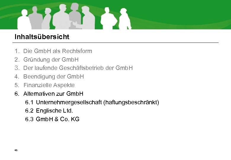 Inhaltsübersicht 1. 2. 3. 4. 5. 6. 46 Die Gmb. H als Rechtsform Gründung
