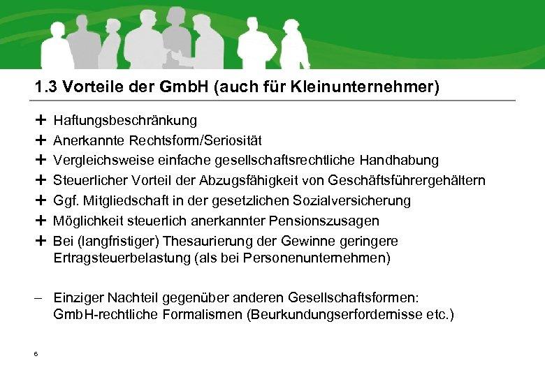 1. 3 Vorteile der Gmb. H (auch für Kleinunternehmer) Haftungsbeschränkung Anerkannte Rechtsform/Seriosität Vergleichsweise einfache