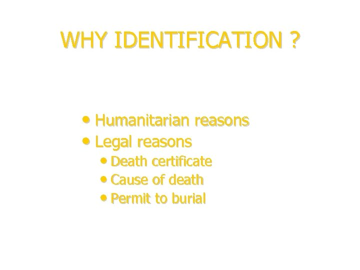 WHY IDENTIFICATION ? • Humanitarian reasons • Legal reasons • Death certificate • Cause