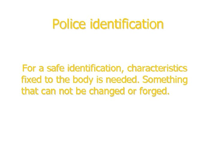 Police identification For a safe identification, characteristics fixed to the body is needed. Something