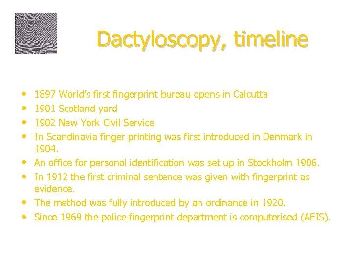 Dactyloscopy, timeline • • 1897 World's first fingerprint bureau opens in Calcutta 1901 Scotland