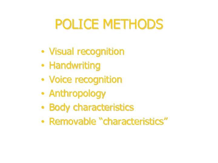 POLICE METHODS • • • Visual recognition Handwriting Voice recognition Anthropology Body characteristics Removable