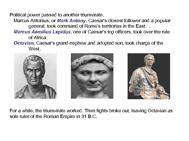 Political power passed to another triumvirate. Marcus Antonius, or Mark Antony, Caesar's closest follower