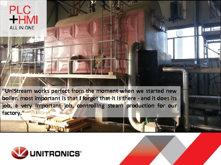"""Uni. Stream works perfect from the moment when we started new boiler. most important"