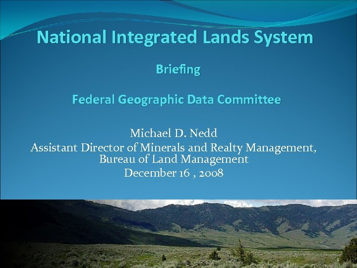 National Integrated Lands System Briefing Federal Geographic Data Committee Michael D. Nedd Assistant Director