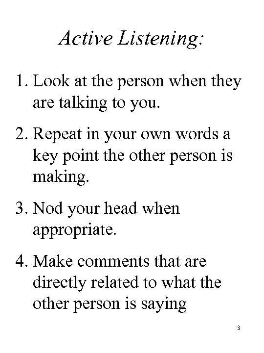 Active Listening: 1. Look at the person when they are talking to you. 2.