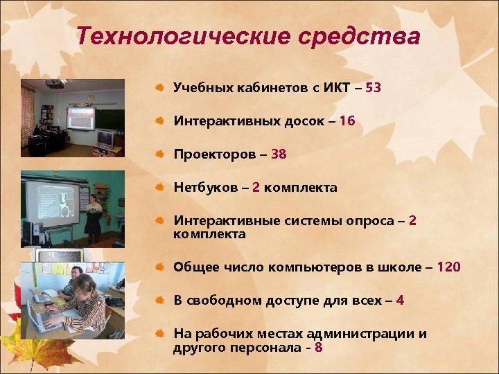Технологические средства Учебных кабинетов с ИКТ – 53 Интерактивных досок – 16 Проекторов –