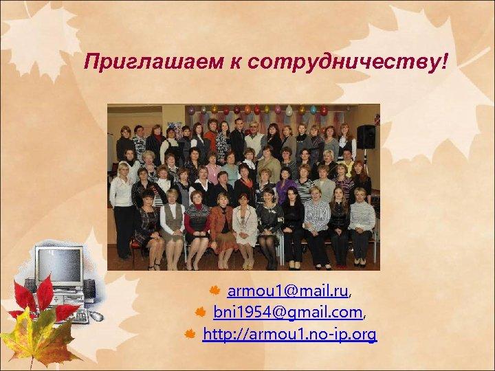 Приглашаем к сотрудничеству! armou 1@mail. ru, bni 1954@gmail. com, http: //armou 1. no-ip. org