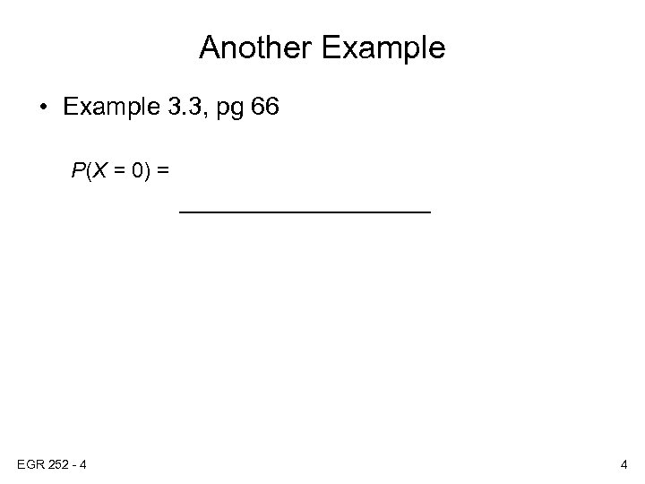 Another Example • Example 3. 3, pg 66 P(X = 0) = ___________ EGR