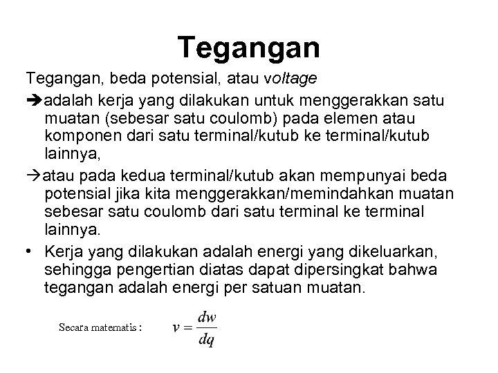 Tegangan, beda potensial, atau voltage adalah kerja yang dilakukan untuk menggerakkan satu muatan (sebesar