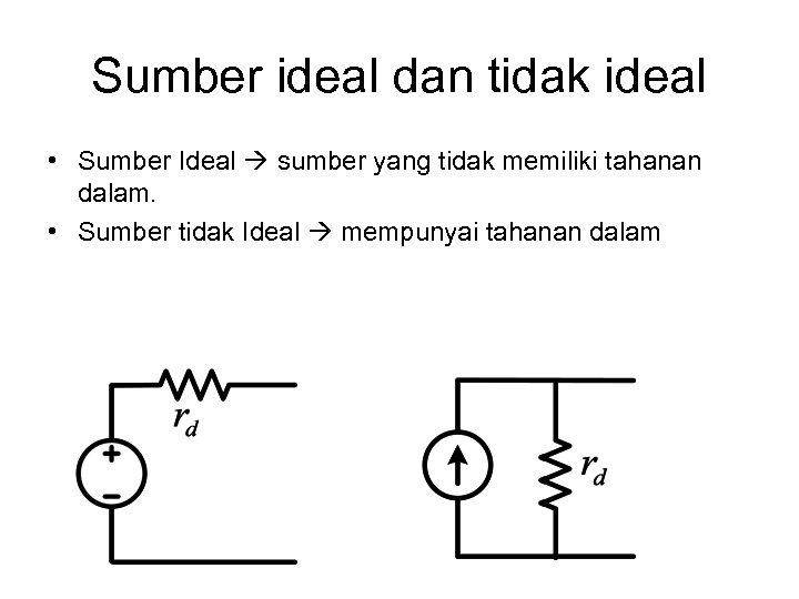 Sumber ideal dan tidak ideal • Sumber Ideal sumber yang tidak memiliki tahanan dalam.
