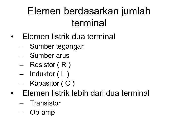 Elemen berdasarkan jumlah terminal • Elemen listrik dua terminal – – – • Sumber
