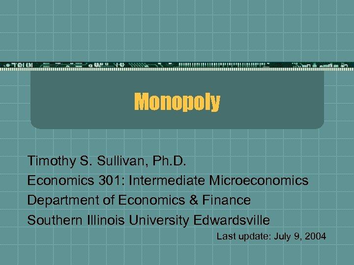 Monopoly Timothy S. Sullivan, Ph. D. Economics 301: Intermediate Microeconomics Department of Economics &