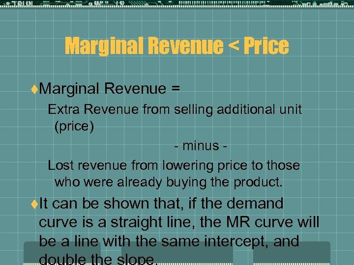 Marginal Revenue < Price t. Marginal Revenue = Extra Revenue from selling additional unit