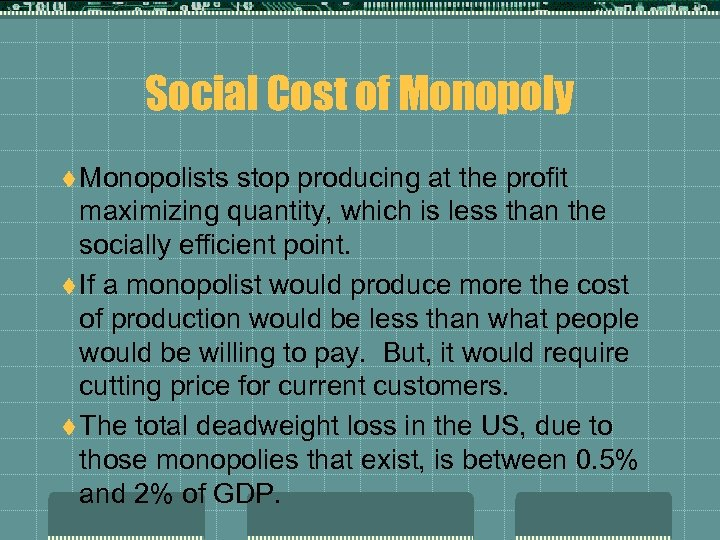 Social Cost of Monopoly t Monopolists stop producing at the profit maximizing quantity, which