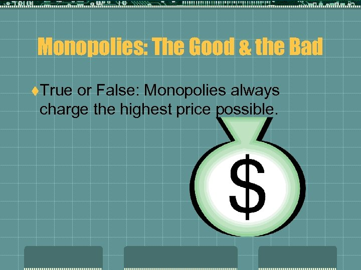 Monopolies: The Good & the Bad t. True or False: Monopolies always charge the