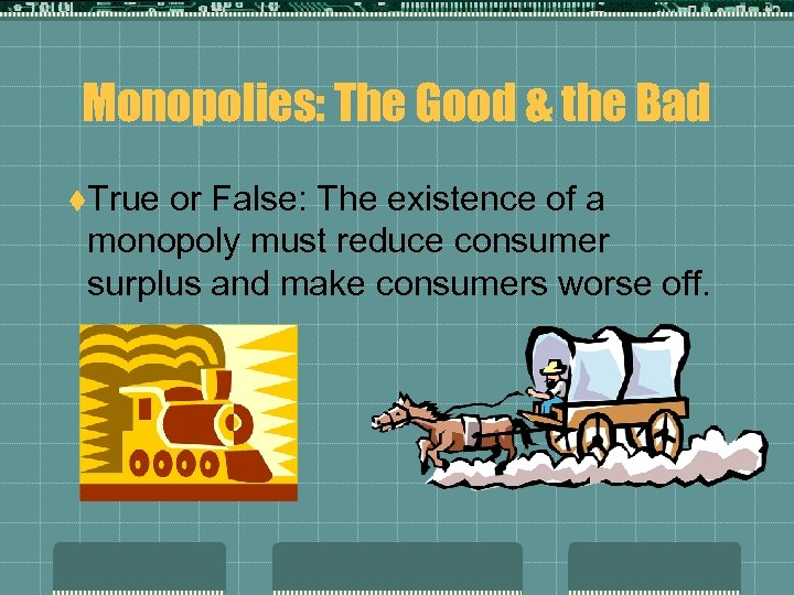 Monopolies: The Good & the Bad t. True or False: The existence of a