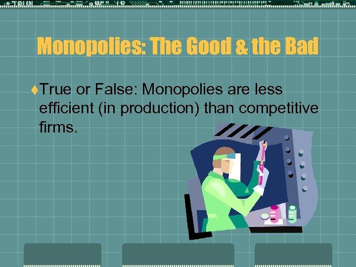 Monopolies: The Good & the Bad t. True or False: Monopolies are less efficient