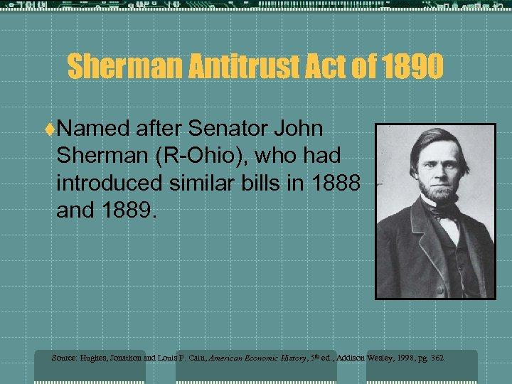 Sherman Antitrust Act of 1890 t. Named after Senator John Sherman (R-Ohio), who had