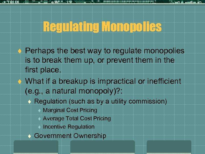 Regulating Monopolies t t Perhaps the best way to regulate monopolies is to break