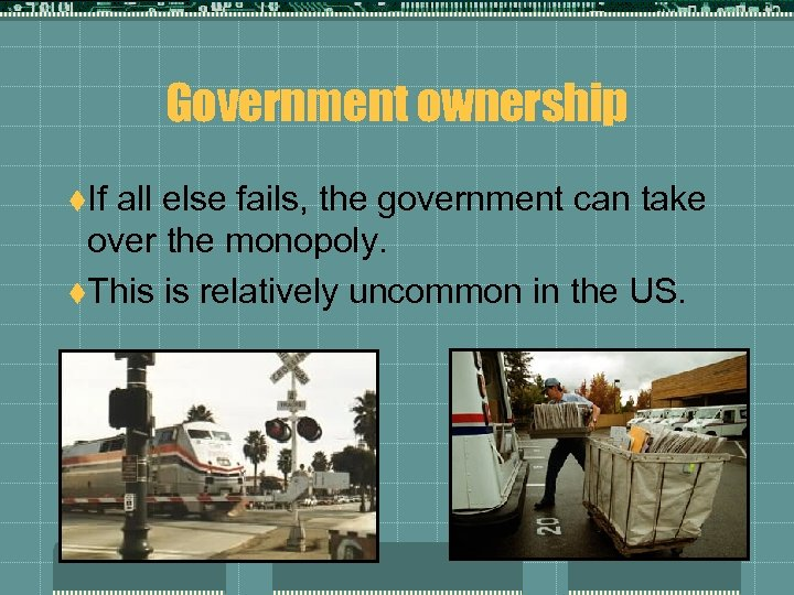 Government ownership t. If all else fails, the government can take over the monopoly.